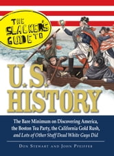 The Slackers Guide to U.S. History - The Bare Minimum on Discovering America, the Boston Tea Party, the California Gold Rush, and Lots of Other Stuff Dead White Guys Did ebook by Don Stewart,John Pfeiffer