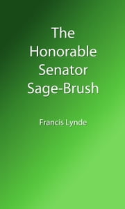 The Honorable Senator Sage-Brush (Illustrated Edition) ebook by Francis Lynde