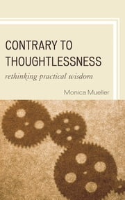 Contrary to Thoughtlessness - Rethinking Practical Wisdom ebook by Monica Mueller