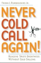 Never Cold Call Again - Achieve Sales Greatness Without Cold Calling 電子書 by Frank J. Rumbauskas Jr.