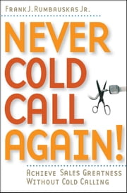 Never Cold Call Again - Achieve Sales Greatness Without Cold Calling ebook by Frank J. Rumbauskas Jr.