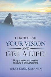 How to Find Your Vision and Get a Life! - Using a vision and mission to create a life worth living ebook by Terry Drew Karanen
