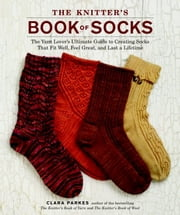 The Knitter's Book of Socks - The Yarn Lover's Ultimate Guide to Creating Socks That Fit Well, Feel Great, and Last a Lifetime eBook by Clara Parkes