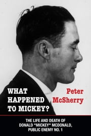"What Happened to Mickey? - The Life and Death of Donald ""Mickey"" McDonald, Public Enemy No. 1 ebook by Peter McSherry"