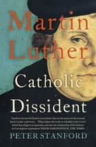 Martin Luther - Catholic Dissident ebook by Peter Stanford