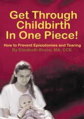 Get Through Childbirth In One Piece! - How to Prevent Episiotomies and Tearing ebook by Elizabeth Bruce