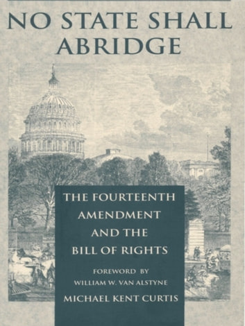 No State Shall Abridge - The Fourteenth Amendment and the Bill of Rights ebook by Michael Kent Curtis