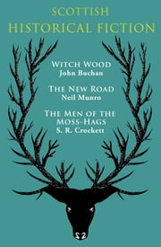 Scottish Historical Fiction - Witch Wood, The New Road, The Men of Moss-Hags ebook by John Buchan,Neil Munro,S. R. Crockett