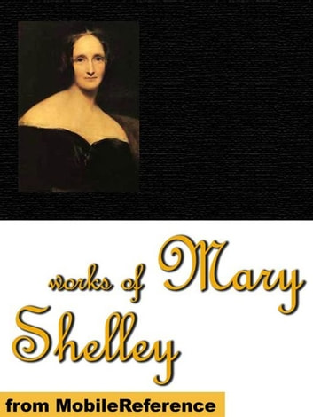 Works Of Mary Shelley: Frankenstein, The Last Man, Mathilda, Proserpine & Midas, And The Poetical Works Of Percy Bysshe Shelley (Mobi Collected Works) ebook by Mary Wollstonecraft Shelley