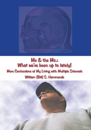 Me & the Ms.: What we've been up to lately! - More Confessions of My Living with Multiple Sclerosis ebook by William (Bill) S. Hammonds