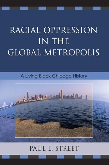Racial Oppression in the Global Metropolis - A Living Black Chicago History ebook by Paul L. Street