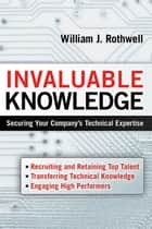 Invaluable Knowledge - Securing Your Company's Technical Expertise ebook by William J. ROTHWELL