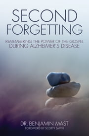 Second Forgetting - Remembering the Power of the Gospel during Alzheimer's Disease ebook by Dr. Benjamin T. Mast,Scotty Smith