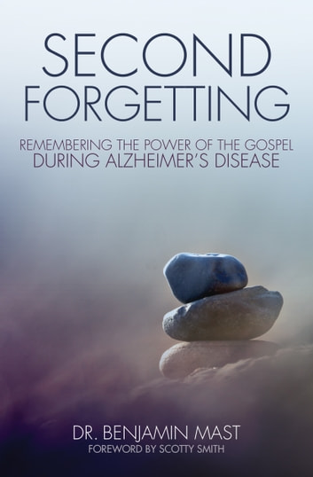 Second Forgetting - Remembering the Power of the Gospel during Alzheimer's Disease ebook by Dr. Benjamin T. Mast
