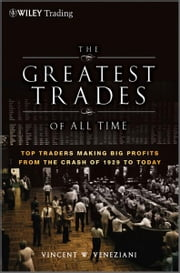 The Greatest Trades of All Time - Top Traders Making Big Profits from the Crash of 1929 to Today ebook by Vincent W. Veneziani