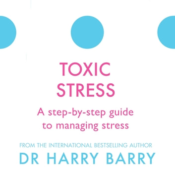 Toxic Stress - A step-by-step guide to managing stress audiobook by Dr Harry Barry