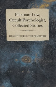 Flaxman Low, Occult Psychologist, Collected Stories ebook by Hesketh Hesketh-Prichard,K. Prichard