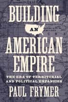 Building an American Empire - The Era of Territorial and Political Expansion ebook by Paul Frymer