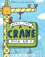 What Can a Crane Pick Up? ebook by Rebecca Kai Dotlich,Mike Lowery