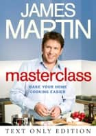 Masterclass Text Only: Make Your Home Cooking Easier ebook by James Martin