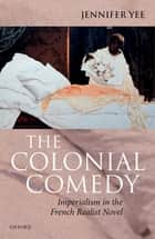The Colonial Comedy: Imperialism in the French Realist Novel ebook by Jennifer Yee