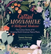 Cattail Moonshine & Milkweed Medicine - The Curious Stories of 43 Amazing North American Native Plants ebook by Tammi Hartung,Panayoti Kelaidis