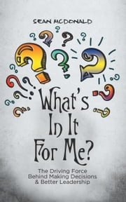 What's In It For Me?: The Driving Force Behind Making Decisions & Better Leadership ebook by McDonald, Sean
