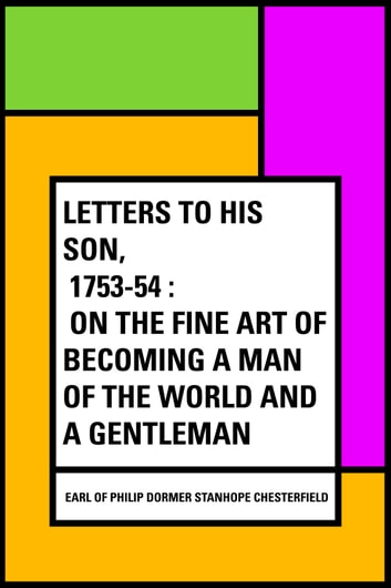 Letters to His Son, 1753-54 : On the Fine Art of Becoming a Man of the World and a Gentleman ebook by Earl of Philip Dormer Stanhope Chesterfield