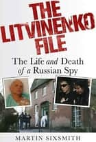 The Litvinenko File - The Life and Death of a Russian Spy ebook by Martin Sixsmith