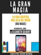 La Gran Magia: La Vida Creativa Mas Alla Del Miedo (Big Magic) - Resumen Del Libro De Elizabeth Gilbert ebook by Sapiens Editorial