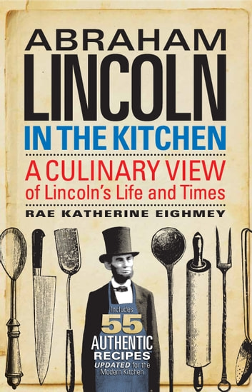 Abraham Lincoln in the Kitchen - A Culinary View of Lincoln's Life and Times ekitaplar by Rae Katherine Eighmey
