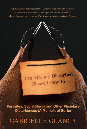 I'm Already Disturbed Please Come In - Parasites, Social Media and Other Planetary Disturbances (A Memoir, of Sorts) ebook by Gabrielle Glancy