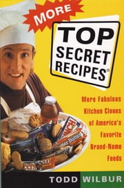 More Top Secret Recipes - More Fabulous Kitchen Clones of America's Favorite Brand-Name Foods ebook by Todd Wilbur