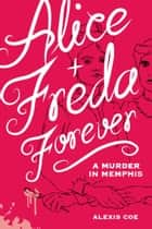 Alice + Freda Forever - A Murder in Memphis ebook by Alexis Coe