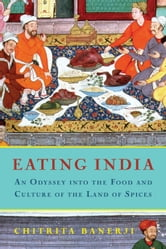 Eating India - An Odyssey into the Food and Culture of the Land of Spices ebook by Chitrita Banerji