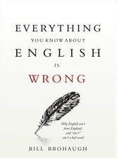Everything You Know About English Is Wrong ebook by Bill Brohaugh