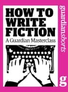 How to Write Fiction - A Guardian Masterclass ebook by Geoff Dyer