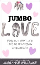 Jumbo Love - Find out what it's like to be loved by an Elephant! ebook by Marianne Willemse
