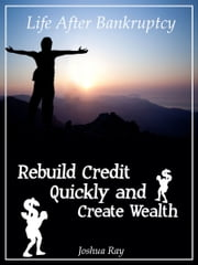 Life After Bankruptcy: Rebuild Credit Quickly and Create Wealth ebook by Joshua Ray
