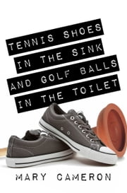 Tennis Shoes in the Sink and Golf Balls in the Toilet ebook by Mary Cameron