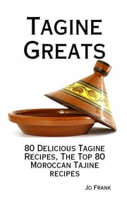 Tagine Greats: 80 Delicious Tagine Recipes, The Top 80 Moroccan Tajine recipes ebook by Jo Frank