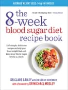 The 8-week Blood Sugar Diet Recipe Book - Simple delicious meals for fast, healthy weight loss eBook by Dr Clare Bailey, Dr Michael Mosley