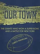 'Our Town': The Giants Who Won a Super Bowl and a Battle for New York ebook by Greg Hanlon
