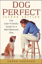 DogPerfect - The User-Friendly Guide to a Well-Behaved Dog ebook by Sarah Hodgson