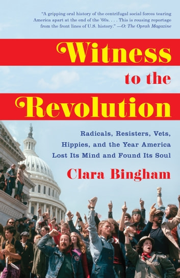 Witness to the Revolution - Radicals, Resisters, Vets, Hippies, and the Year America Lost Its Mind and Found Its Soul ebook by Clara Bingham