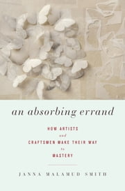 An Absorbing Errand - How Artists and Craftsmen Make Their Way to Mastery ebook by Janna Malamud Smith