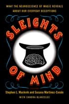 Sleights of Mind - What the Neuroscience of Magic Reveals about Our Everyday Deceptions ebook by Stephen Macknik, Susana Martinez-Conde, Sandra Blakeslee