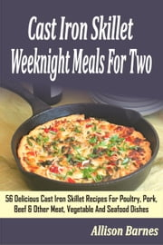 Cast Iron Skillet Weeknight Meals For Two: 56 Delicious Cast Iron Skillet Recipes For Poultry, Pork, Beef & Other Meat, Vegetable And Seafood Dishes ebook by Allison Barnes
