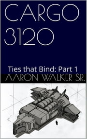 Cargo 3120 Ties that Bind Part 1 ebook by Aaron Walker Sr