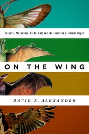 On the Wing: Insects, Pterosaurs, Birds, Bats and the Evolution of Animal Flight ebook by David E. Alexander